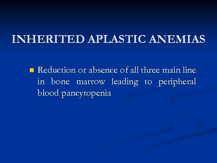 INHERITED APLASTIC ANEMIAS n Reduction or absence of all three main line in bone