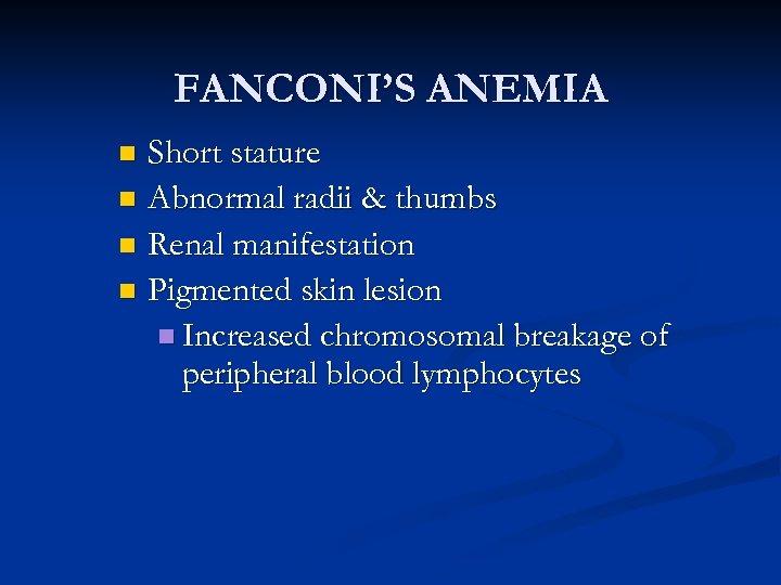 FANCONI'S ANEMIA Short stature n Abnormal radii & thumbs n Renal manifestation n Pigmented