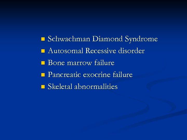 Schwachman Diamond Syndrome n Autosomal Recessive disorder n Bone marrow failure n Pancreatic exocrine