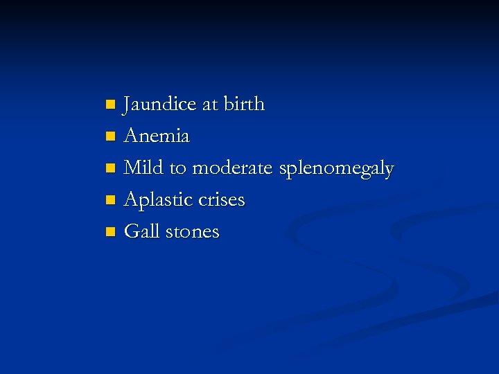 Jaundice at birth n Anemia n Mild to moderate splenomegaly n Aplastic crises n