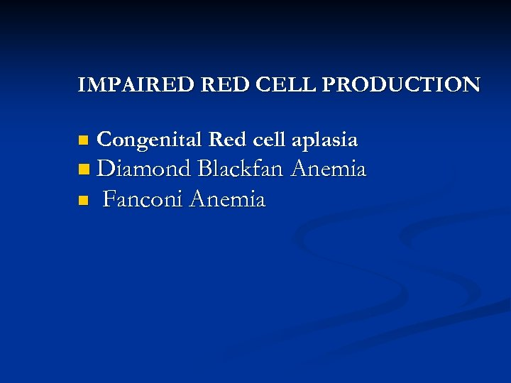 IMPAIRED CELL PRODUCTION n Congenital Red cell aplasia n Diamond Blackfan Anemia n Fanconi