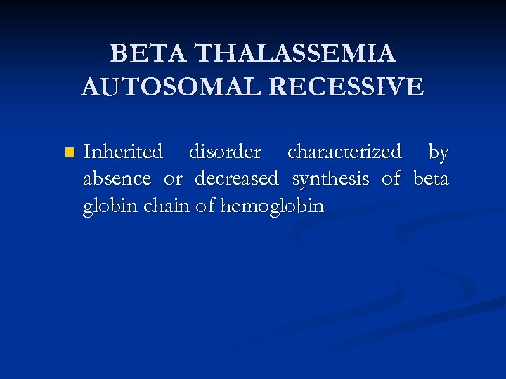 BETA THALASSEMIA AUTOSOMAL RECESSIVE n Inherited disorder characterized by absence or decreased synthesis of