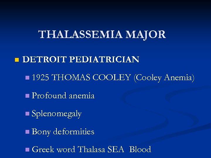 THALASSEMIA MAJOR n DETROIT PEDIATRICIAN n 1925 THOMAS COOLEY (Cooley Anemia) n Profound anemia
