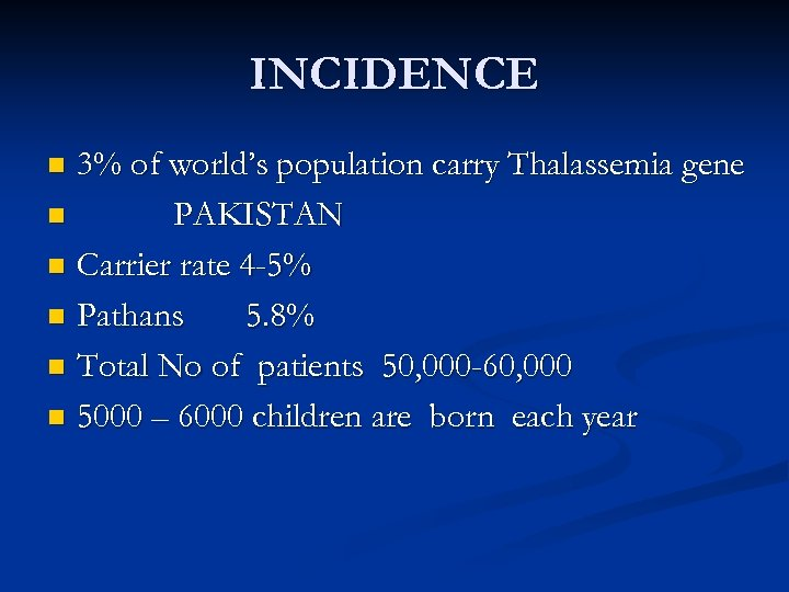 INCIDENCE 3% of world's population carry Thalassemia gene n PAKISTAN n Carrier rate 4