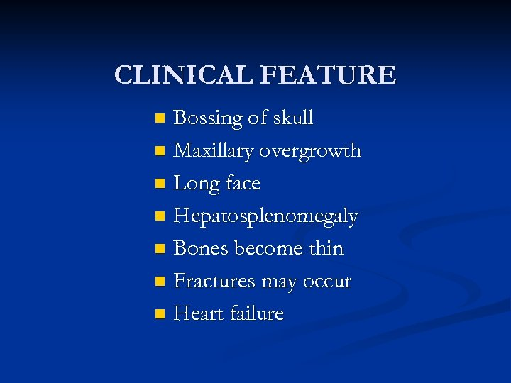CLINICAL FEATURE Bossing of skull n Maxillary overgrowth n Long face n Hepatosplenomegaly n