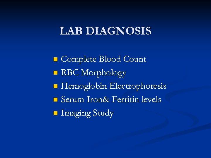 LAB DIAGNOSIS Complete Blood Count n RBC Morphology n Hemoglobin Electrophoresis n Serum Iron&