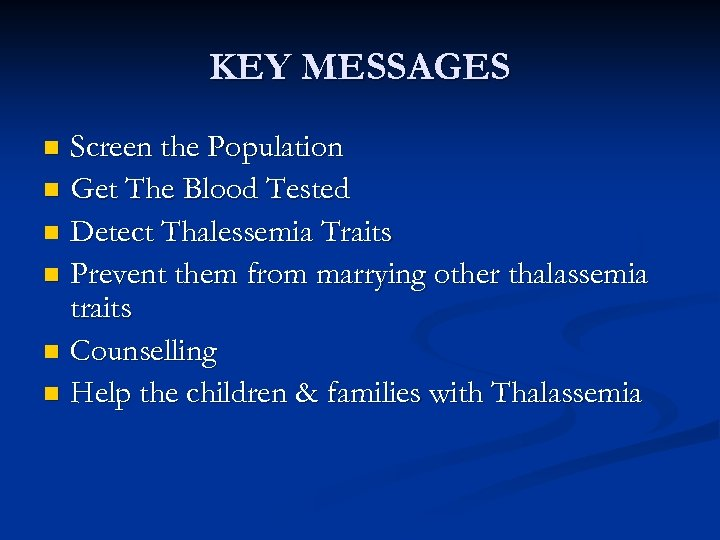 KEY MESSAGES Screen the Population n Get The Blood Tested n Detect Thalessemia Traits