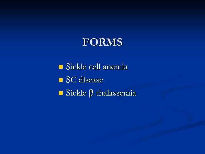 FORMS Sickle cell anemia n SC disease n Sickle thalassemia n