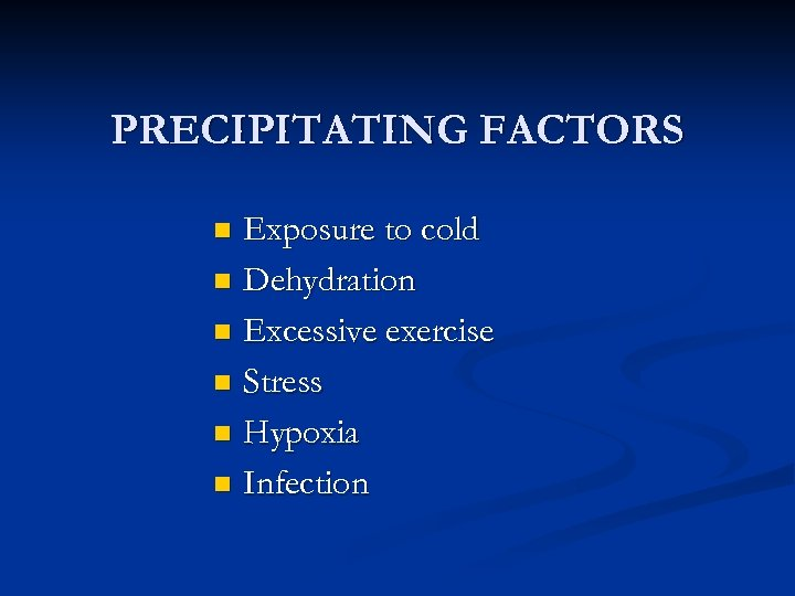 PRECIPITATING FACTORS Exposure to cold n Dehydration n Excessive exercise n Stress n Hypoxia