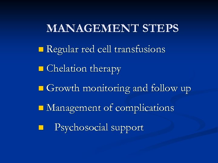 MANAGEMENT STEPS n Regular red cell transfusions n Chelation therapy n Growth monitoring and