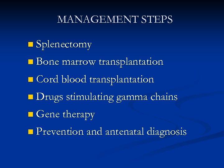 MANAGEMENT STEPS n Splenectomy n Bone marrow transplantation n Cord blood transplantation n Drugs