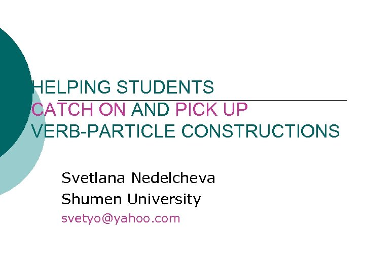 HELPING STUDENTS CATCH ON AND PICK UP VERB-PARTICLE CONSTRUCTIONS Svetlana Nedelcheva Shumen University svetyo@yahoo.
