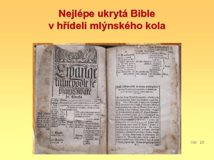 Nejlépe ukrytá Bible v hřídeli mlýnského kola Obr. 20