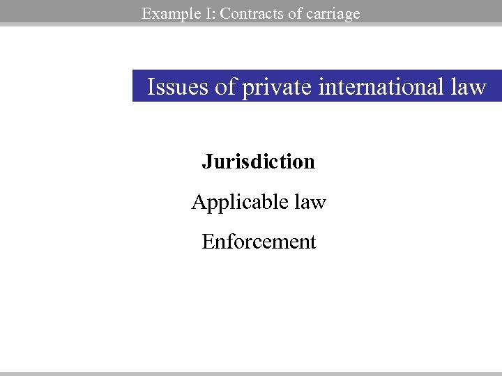 Example I: Contracts of carriage Issues of private international law Jurisdiction Applicable law Enforcement