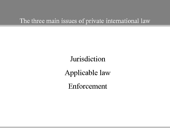 The three main issues of private international law Jurisdiction Applicable law Enforcement