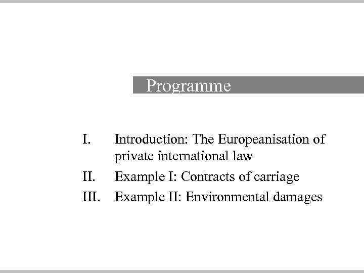 Programme I. III. Introduction: The Europeanisation of private international law Example I: Contracts