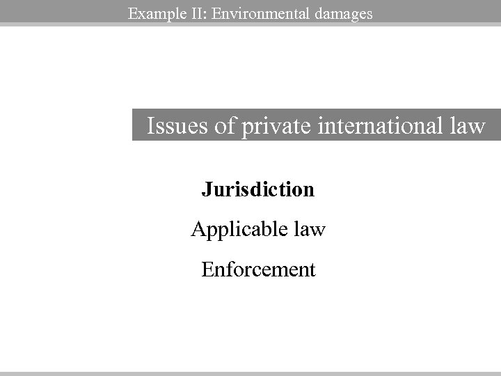 Example II: Environmental damages Issues of private international law Jurisdiction Applicable law Enforcement