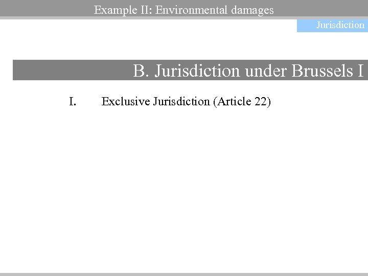 Non-contractual obligations Example II: Environmental damages Jurisdiction B. Jurisdiction under Brussels I I. Exclusive