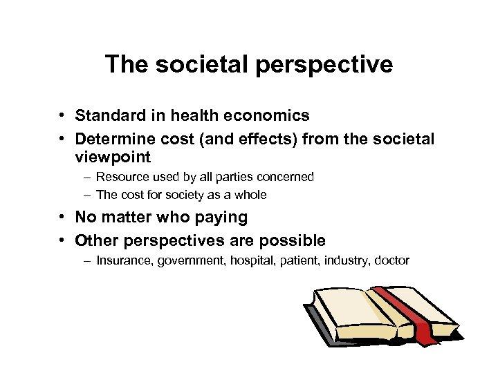 The societal perspective • Standard in health economics • Determine cost (and effects) from