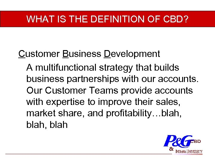 WHAT IS THE DEFINITION OF CBD? Customer Business Development A multifunctional strategy that builds