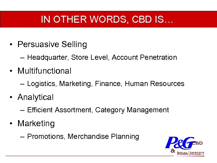 IN OTHER WORDS, CBD IS… • Persuasive Selling – Headquarter, Store Level, Account Penetration