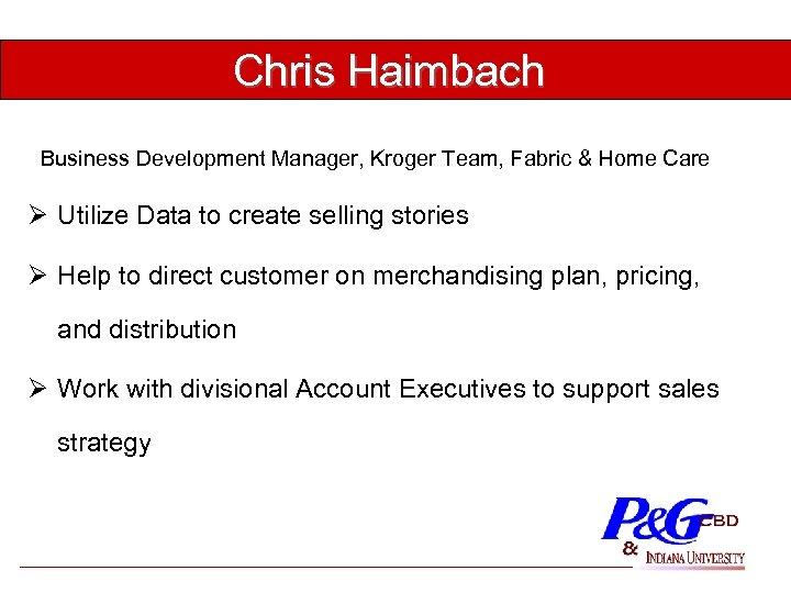 Chris Haimbach Business Development Manager, Kroger Team, Fabric & Home Care Ø Utilize Data
