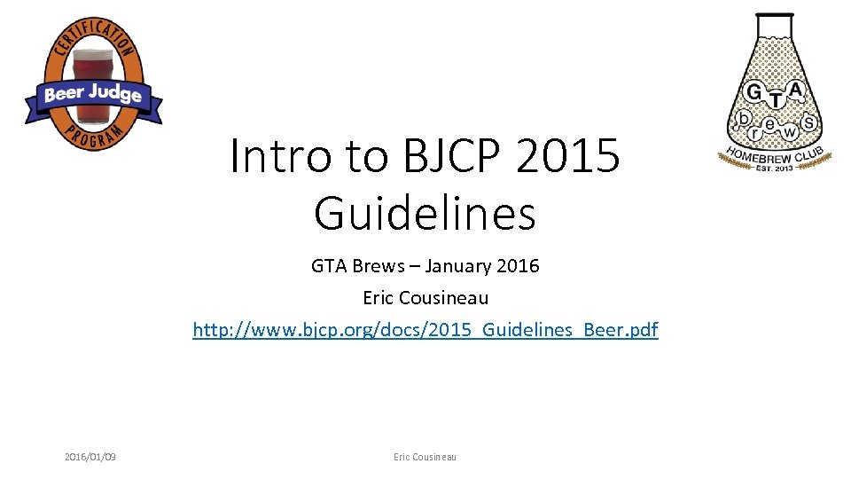 Intro to BJCP 2015 Guidelines GTA Brews – January 2016 Eric Cousineau http: //www.