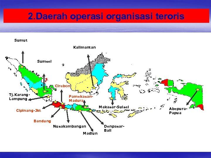 2. Daerah operasi organisasi teroris Sumut Kalimantan Sumsel Cirebon Tj. Karang. Lampung Pamekasan. Madura