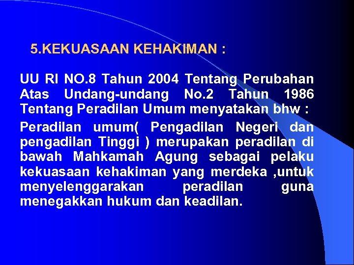5. KEKUASAAN KEHAKIMAN : UU RI NO. 8 Tahun 2004 Tentang Perubahan Atas Undang-undang