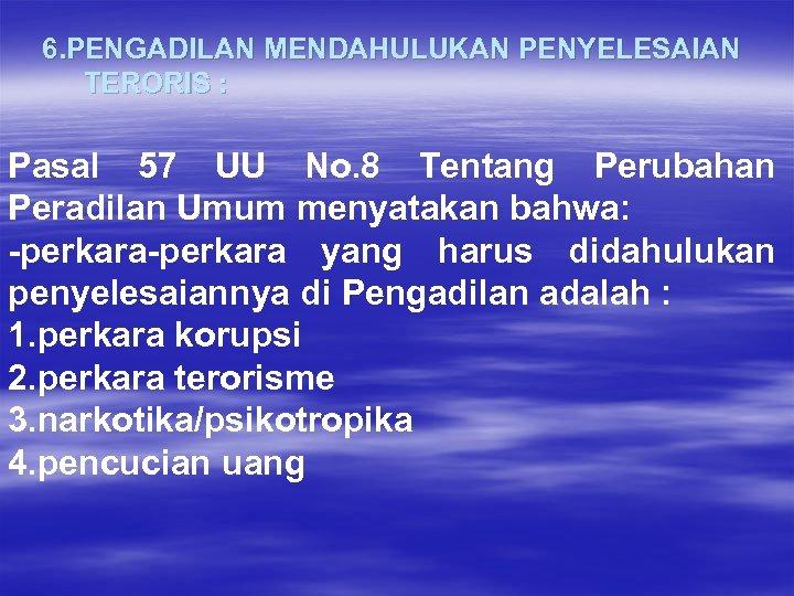 6. PENGADILAN MENDAHULUKAN PENYELESAIAN TERORIS : Pasal 57 UU No. 8 Tentang Perubahan