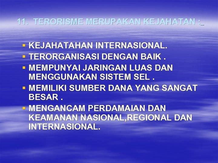 11. TERORISME MERUPAKAN KEJAHATAN : § KEJAHATAHAN INTERNASIONAL. § TERORGANISASI DENGAN BAIK. § MEMPUNYAI