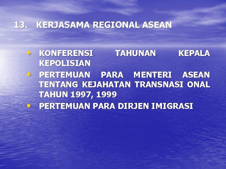 13. KERJASAMA REGIONAL ASEAN • KONFERENSI • • TAHUNAN KEPALA KEPOLISIAN PERTEMUAN PARA MENTERI