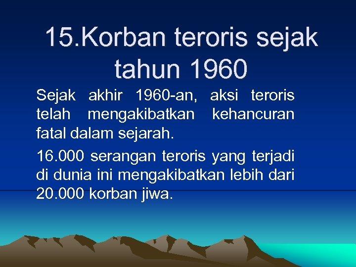 15. Korban teroris sejak tahun 1960 Sejak akhir 1960 -an, aksi teroris telah mengakibatkan