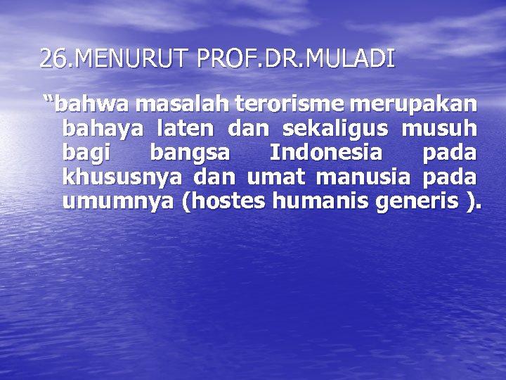 """26. MENURUT PROF. DR. MULADI """"bahwa masalah terorisme merupakan bahaya laten dan sekaligus musuh"""