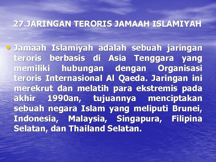 27. JARINGAN TERORIS JAMAAH ISLAMIYAH • Jamaah Islamiyah adalah sebuah jaringan teroris berbasis di