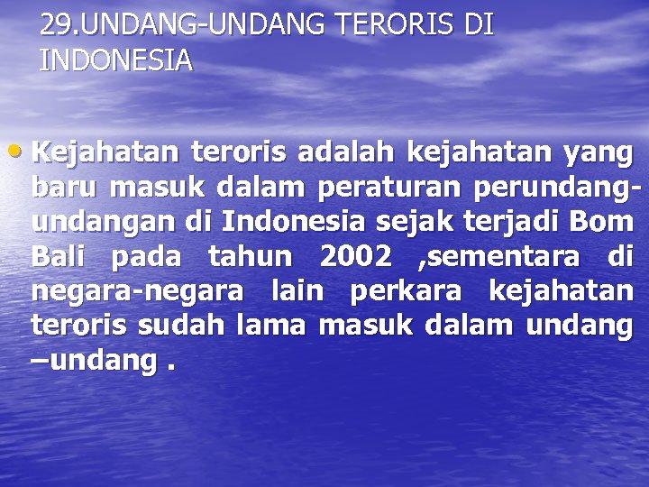 29. UNDANG-UNDANG TERORIS DI INDONESIA • Kejahatan teroris adalah kejahatan yang baru masuk dalam