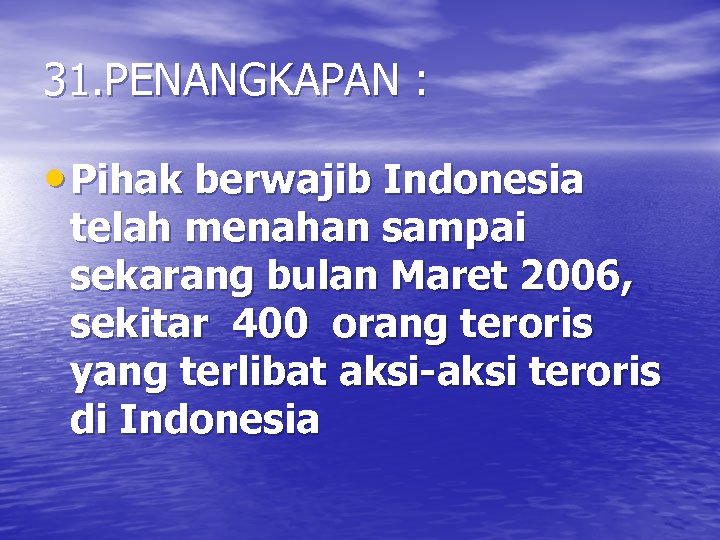 31. PENANGKAPAN : • Pihak berwajib Indonesia telah menahan sampai sekarang bulan Maret 2006,