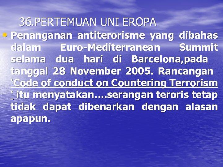 36. PERTEMUAN UNI EROPA • Penanganan antiterorisme yang dibahas dalam Euro-Mediterranean Summit selama dua