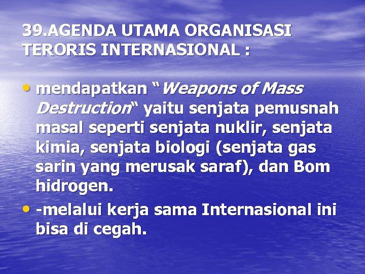 "39. AGENDA UTAMA ORGANISASI TERORIS INTERNASIONAL : • mendapatkan ""Weapons of Mass Destruction"" yaitu"