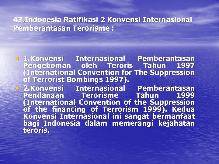 43. Indonesia Ratifikasi 2 Konvensi Internasional Pemberantasan Terorisme : • 1. Konvensi • Internasional