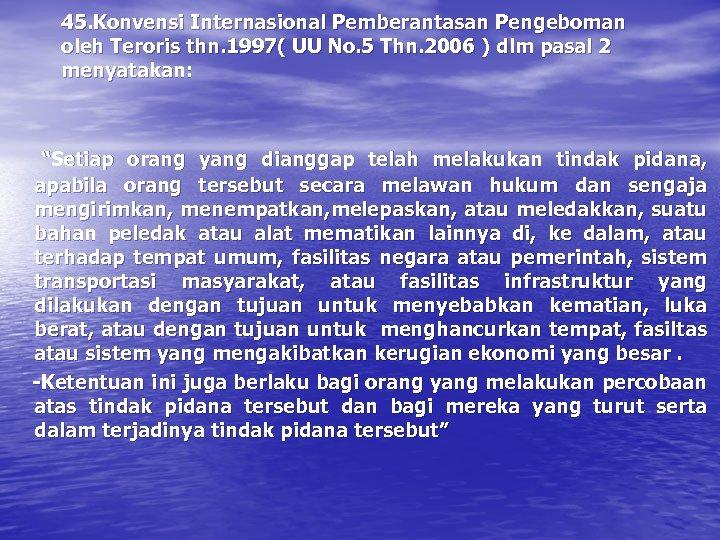 45. Konvensi Internasional Pemberantasan Pengeboman oleh Teroris thn. 1997( UU No. 5 Thn. 2006