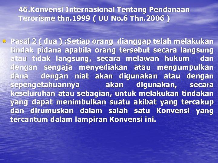 46. Konvensi Internasional Tentang Pendanaan Terorisme thn. 1999 ( UU No. 6 Thn. 2006