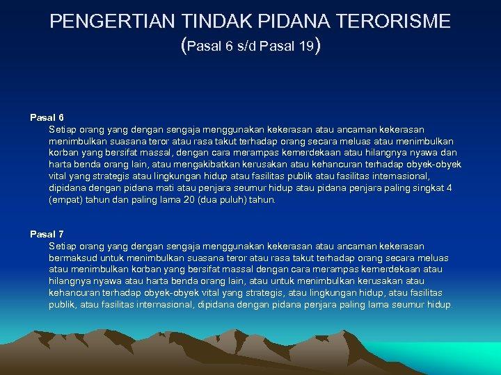 PENGERTIAN TINDAK PIDANA TERORISME (Pasal 6 s/d Pasal 19) Pasal 6 Setiap orang yang
