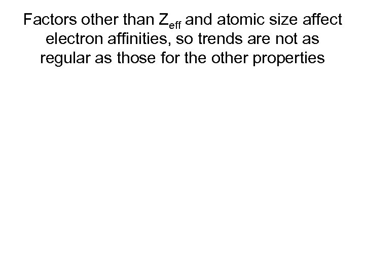 Factors other than Zeff and atomic size affect electron affinities, so trends are not