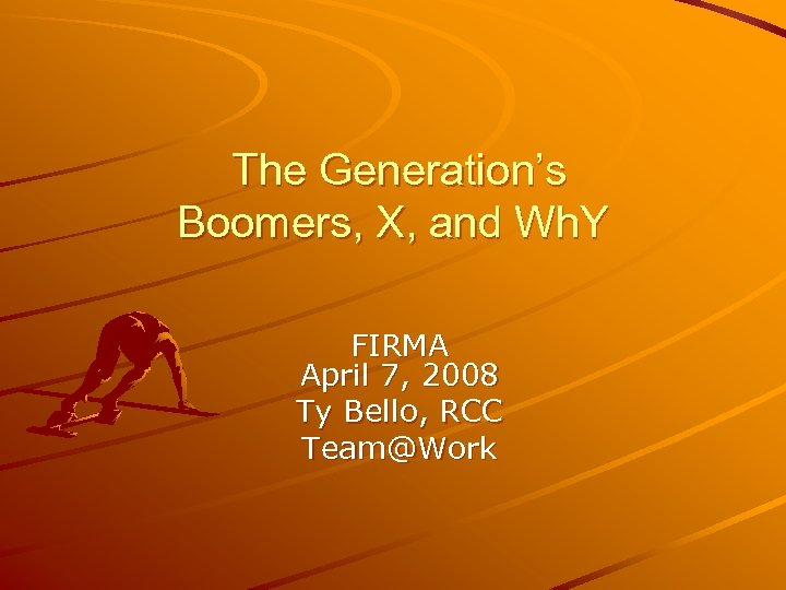 The Generation's Boomers, X, and Wh. Y FIRMA April 7, 2008 Ty Bello,