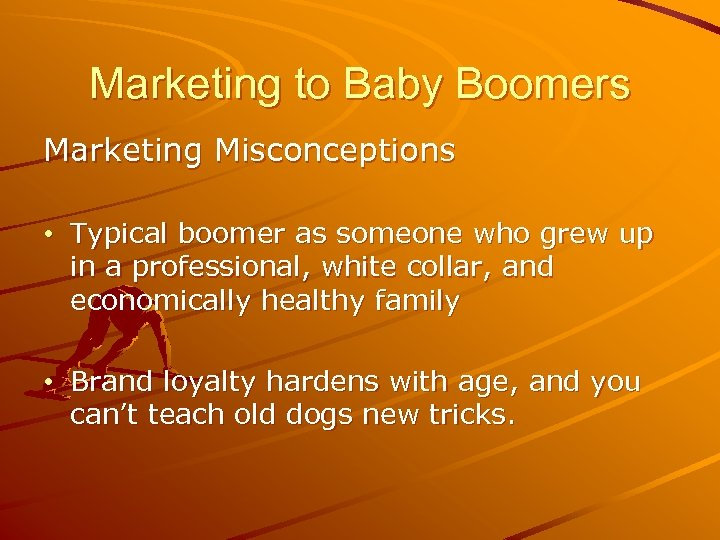 Marketing to Baby Boomers Marketing Misconceptions • Typical boomer as someone who grew up