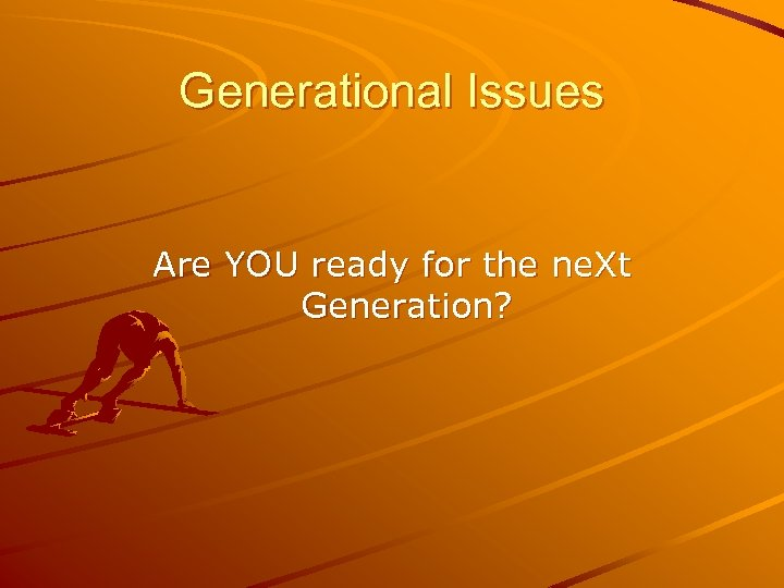 Generational Issues Are YOU ready for the ne. Xt Generation?