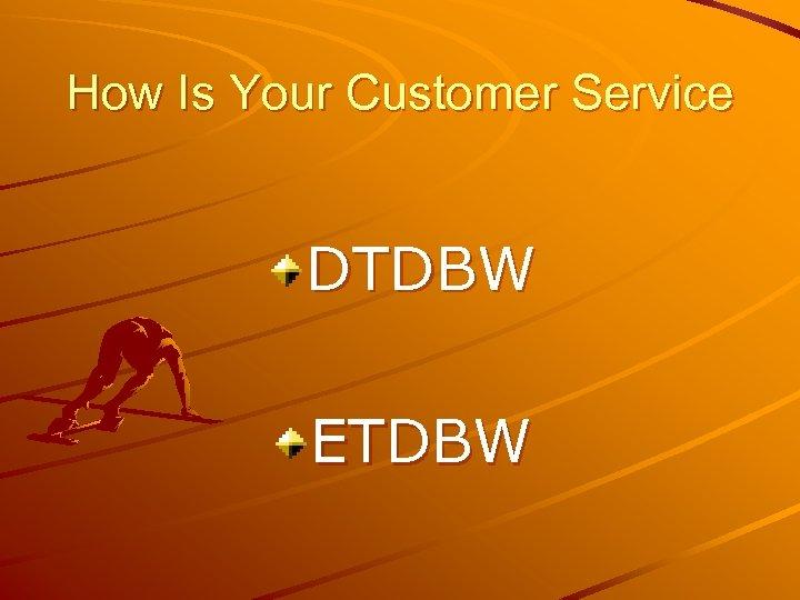 How Is Your Customer Service DTDBW ETDBW