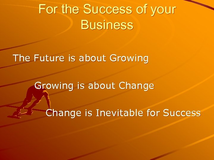 For the Success of your Business The Future is about Growing is about Change