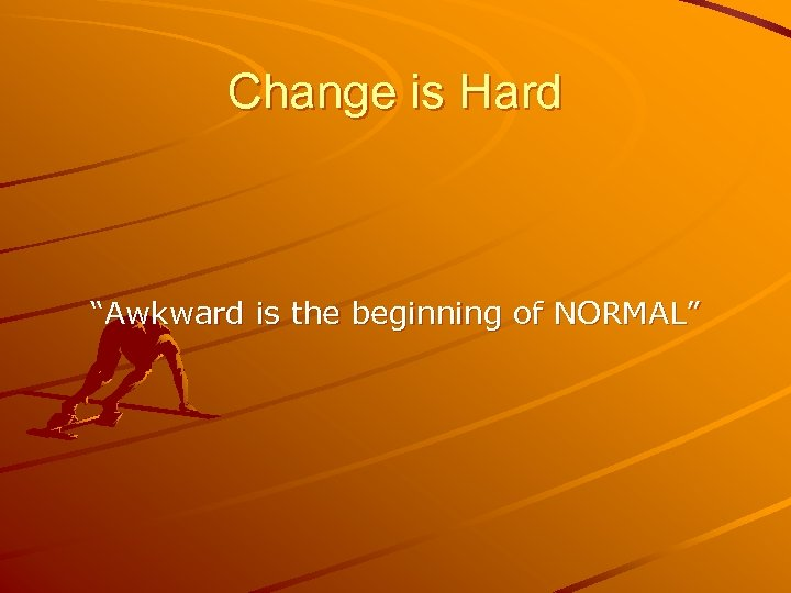 """Change is Hard """"Awkward is the beginning of NORMAL"""""""